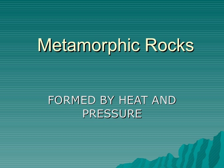 Metamorphic Rocks FORMED BY HEAT AND PRESSURE