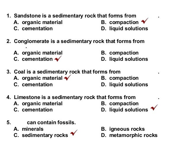 1. Sandstone is a sedimentary rock that forms from . A. organic material B. compaction C. cementation D. liquid solutions ...