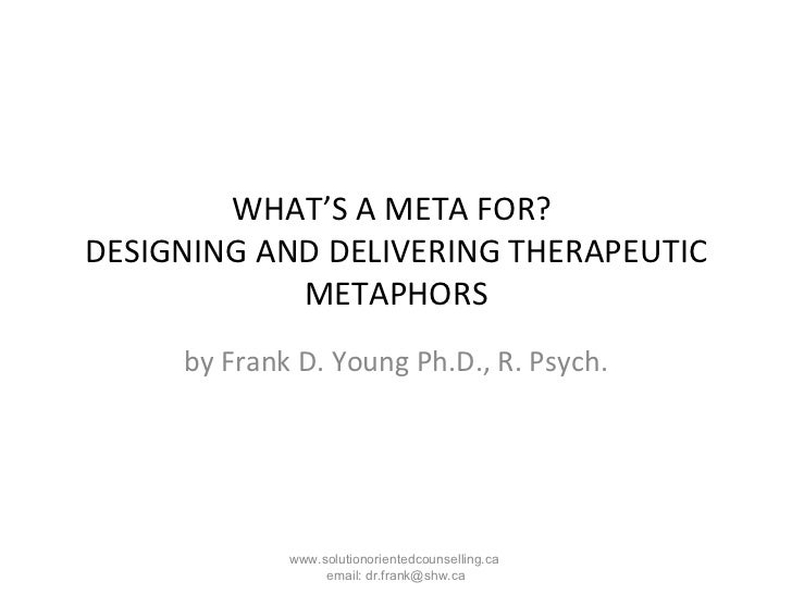 WHAT'S A META FOR?  DESIGNING AND DELIVERING THERAPEUTIC METAPHORS by Frank D. Young Ph.D., R. Psych. www.solutionoriented...