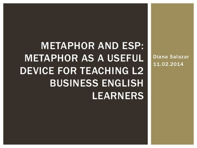 Diana Salazar 11.02.2014 METAPHOR AND ESP: METAPHOR AS A USEFUL DEVICE FOR TEACHING L2 BUSINESS ENGLISH LEARNERS