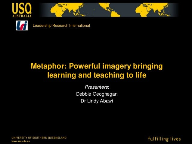 Metaphor: Powerful imagery bringing learning and teaching to life Presenters: Debbie Geoghegan Dr Lindy Abawi Leadership R...