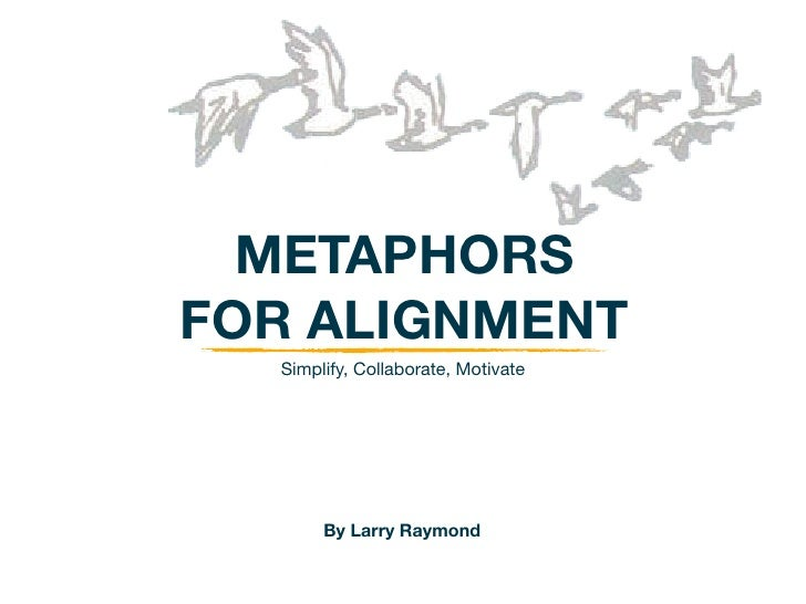 METAPHORSFOR ALIGNMENT  Simplify, Collaborate, Motivate       By Larry Raymond