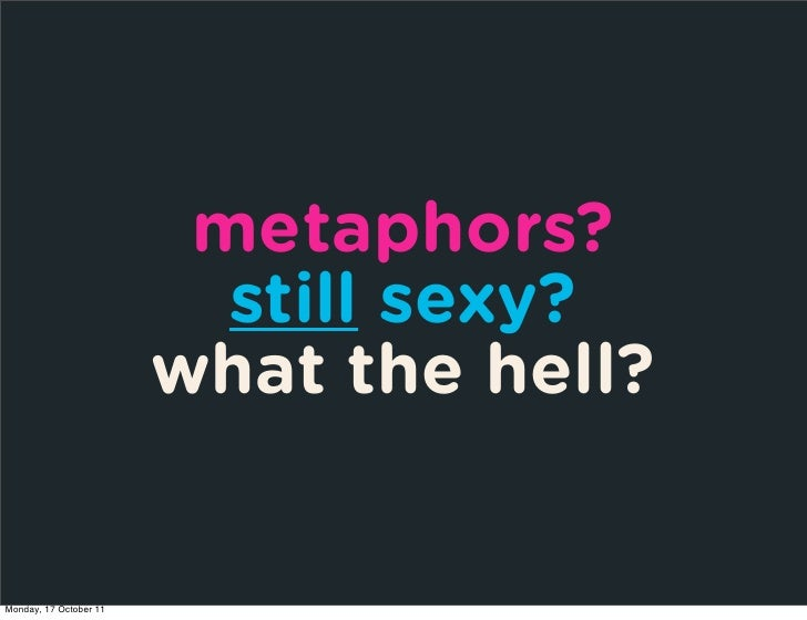 metaphors?                          still sexy?                        what the hell?Monday, 17 October 11