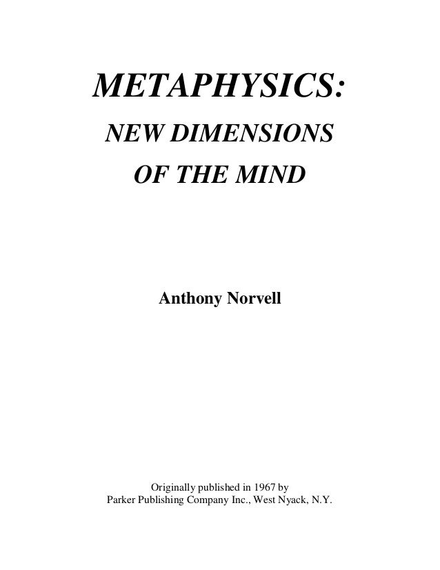 METAPHYSICS: NEW DIMENSIONS OF THE MIND Anthony Norvell Originally published in 1967 by Parker Publishing Company Inc., We...