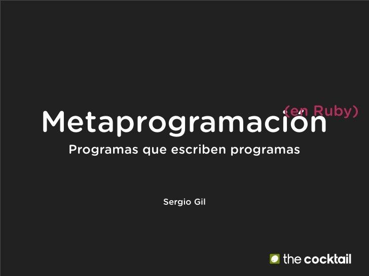 (en Ruby) Metaprogramación  Programas que escriben programas                 Sergio Gil