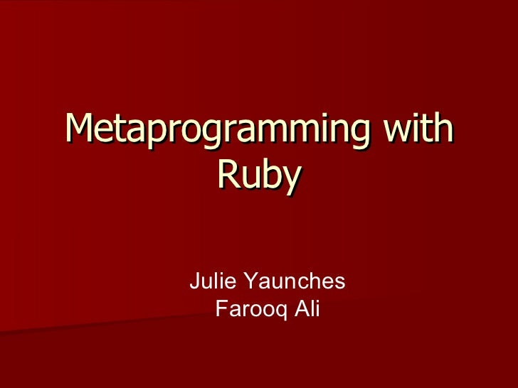 Metaprogramming with Ruby Julie Yaunches Farooq Ali