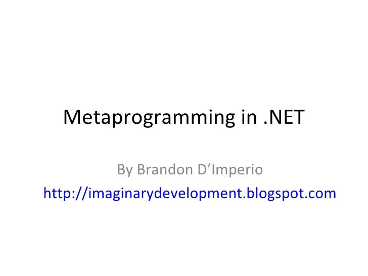 Metaprogramming in .NET           By Brandon D'Imperiohttp://imaginarydevelopment.blogspot.com