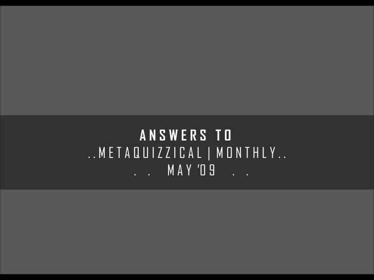 ANSWERS TO ..METAQUIZZICAL | MONTHLY..       . . M A Y '0 9 . .
