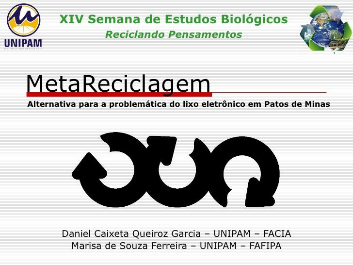 MetaReciclagem Daniel Caixeta Queiroz Garcia – UNIPAM – FACIA Marisa de Souza Ferreira – UNIPAM – FAFIPA XIV Semana de Est...