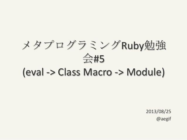 メタプログラミングRuby勉強 会#5 (eval -> Class Macro -> Module) 2013/08/25 @aegif