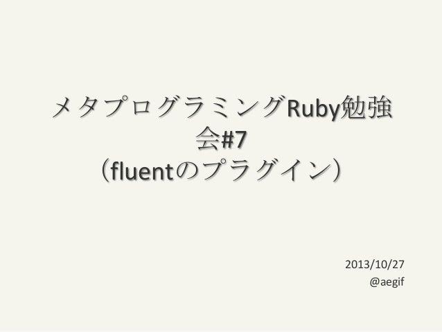 メタプログラミングRuby勉強 会#7 (fluentのプラグイン)  2013/10/27 @aegif