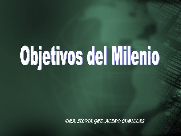 Objetivos del Milenio DRA. SILVIA GPE. ACEDO CUBILLAS