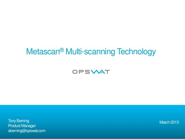 Metascan® Multi-scanning TechnologyTony Berning                                   March 2013Product Manageraberning@opswat...