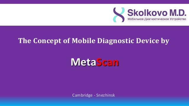 The Сoncept of Mobile Diagnostic Device by              МetaScan               Cambridge - Snezhinsk