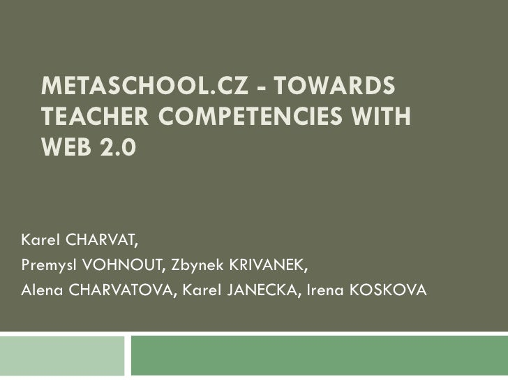 METASCHOOL.CZ - TOWARDS TEACHER COMPETENCIES WITH WEB 2.0 Karel CHARVAT,  Premysl VOHNOUT, Zbynek KRIVANEK, Alena CHARVATO...