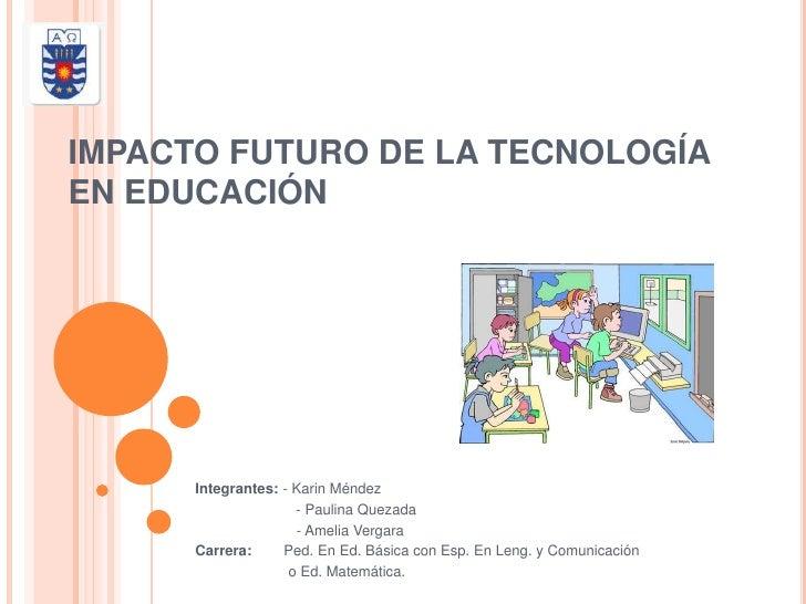 IMPACTO FUTURO DE LA TECNOLOGÍAEN EDUCACIÓN      Integrantes: - Karin Méndez                     - Paulina Quezada        ...