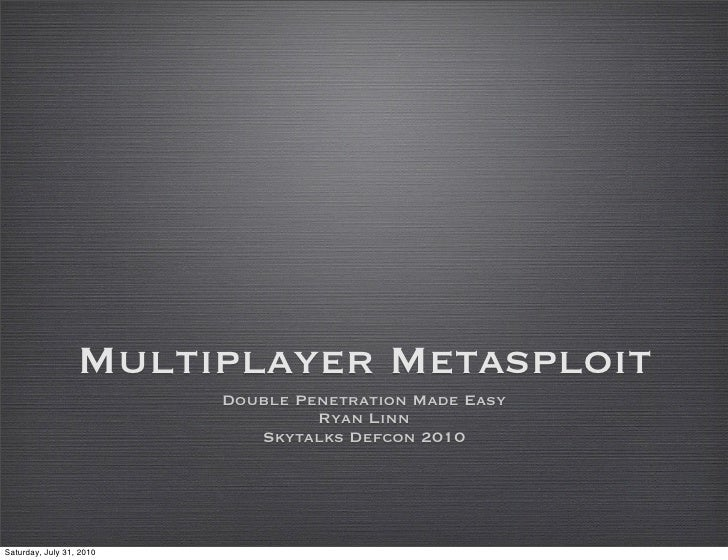 Multiplayer Metasploit                           Double Penetration Made Easy                                    Ryan Linn...