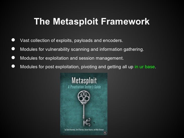 The Metasploit Framework●   Vast collection of exploits, payloads and encoders.●   Modules for vulnerability scanning and ...