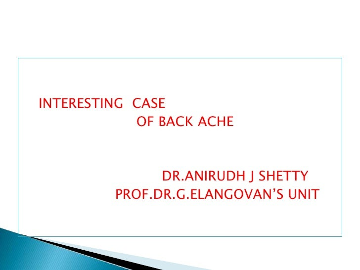 INTERESTING  CASE <br />                          OF BACK ACHE<br />                                DR.ANIRUDH J SHETTY<br...