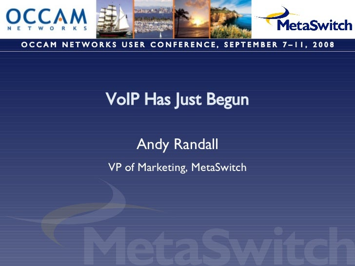 VoIP Has Just Begun Andy Randall VP of Marketing, MetaSwitch O C C A M  N E T W O R K S  U S E R  C O N F E R E N C E ,  S...