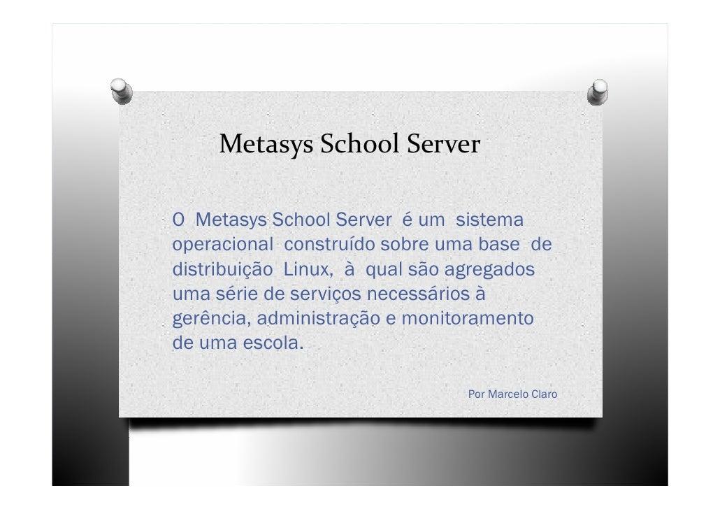 Metasys School ServerO Metasys School Server é um sistemaoperacional construído sobre uma base dedistribuição Linux, à qua...