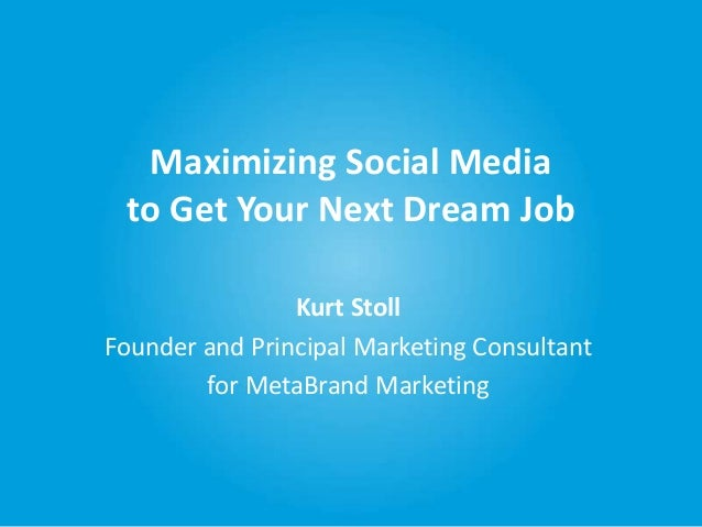 Maximizing Social Media to Get Your Next Dream Job Kurt Stoll Founder and Principal Marketing Consultant for MetaBrand Mar...