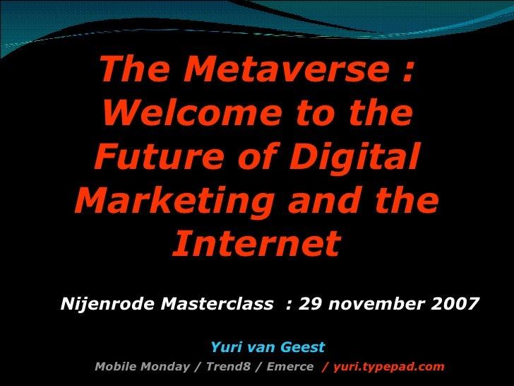 The Metaverse : Welcome to the Future of Digital Marketing and the Internet <ul><ul><li>Nijenrode Masterclass  : 29 novemb...