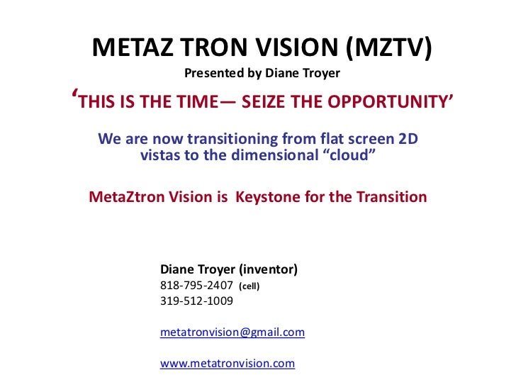METAZ TRON VISION (MZTV)              Presented by Diane Troyer'THIS IS THE TIME— SEIZE THE OPPORTUNITY'  We are now trans...