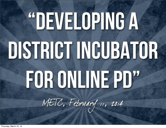 """DEVELOPING A DISTRICT INCUBATOR FOR ONLINE PD"" METC, February 11, 2014 Thursday, March 13, 14"