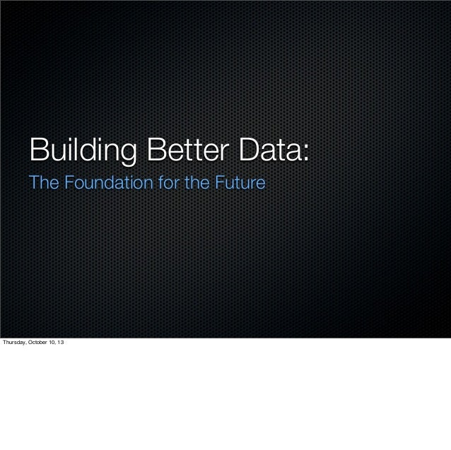 Building Better Data: The Foundation for the Future  Thursday, October 10, 13