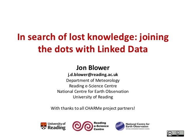 In search of lost knowledge: joining the dots with Linked Data Jon Blower  j.d.blower@reading.ac.uk Department of Meteorol...