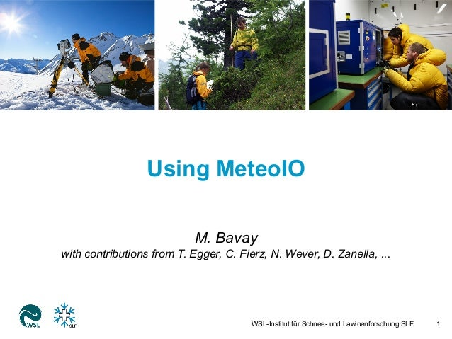 Using MeteoIO  M. Bavay  with contributions from T. Egger, C. Fierz, N. Wever, D. Zanella, ...  WSL-Institut für Schnee- u...
