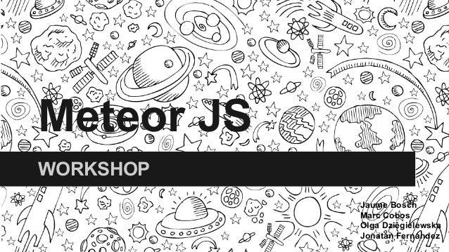 Meteor JS WORKSHOP Jaume Bosch Marc Cobos Olga Dziêgielewska Jonatan Fernández