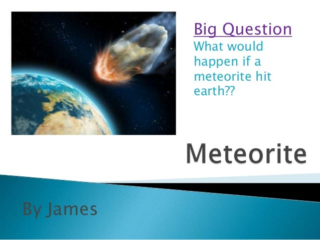 Big Question           What would           happen if a           meteorite hit           earth??By James