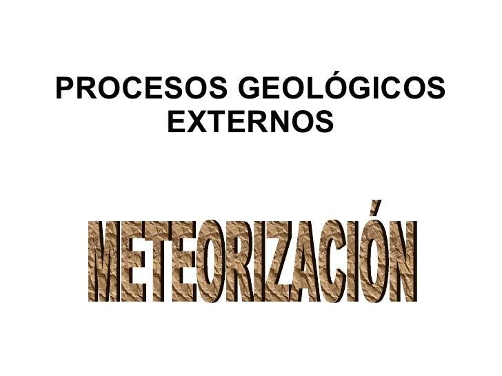PROCESOS GEOLÓGICOS EXTERNOS METEORIZACIÓN