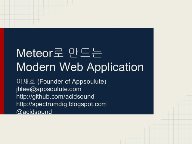 Meteor로 만드는 Modern Web Application 이재호 (Founder of Appsoulute) jhlee@appsoulute.com http://github.com/acidsound http://spe...