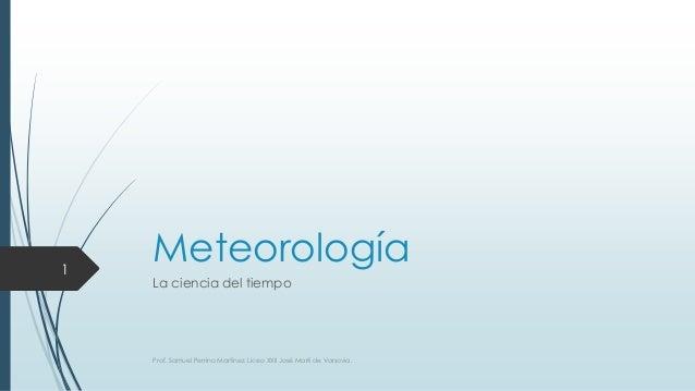 Meteorología La ciencia del tiempo Prof. Samuel Perrino Martínez. Liceo XXII José Martí de Varsovia. 1