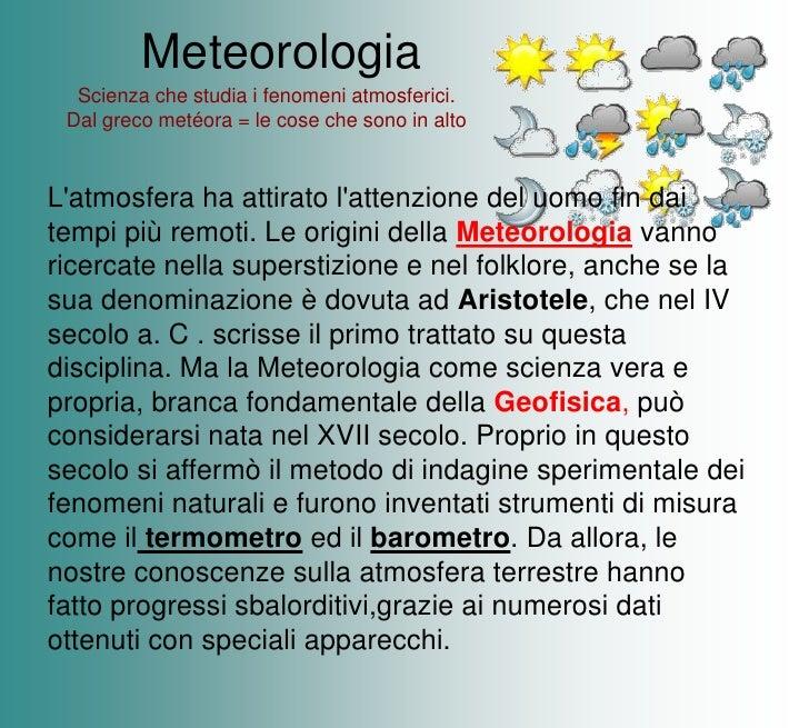 Meteorologia<br />Scienza che studia i fenomeni atmosferici.<br />Dal greco metéora = le cose che sono in alto<br />L'atmo...