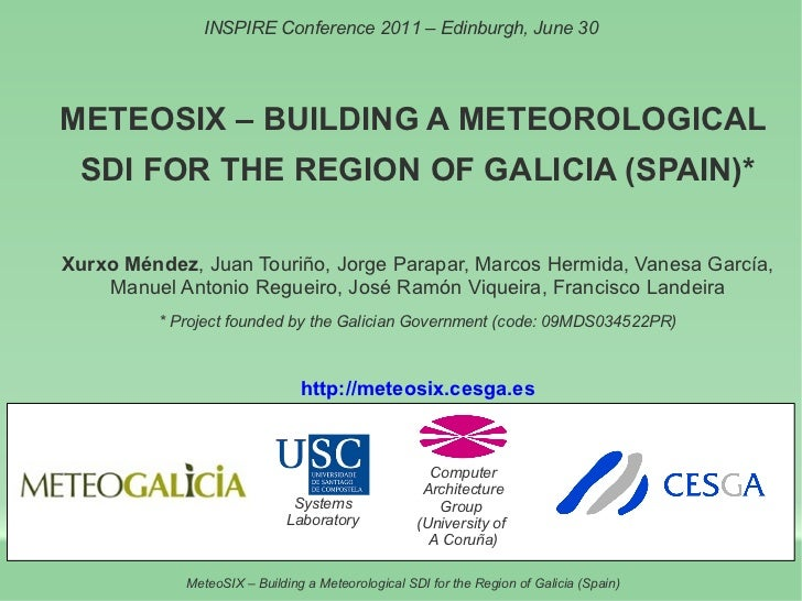 INSPIRE Conference 2011 – Edinburgh, June 30METEOSIX – BUILDING A METEOROLOGICAL SDI FOR THE REGION OF GALICIA (SPAIN)*Xur...