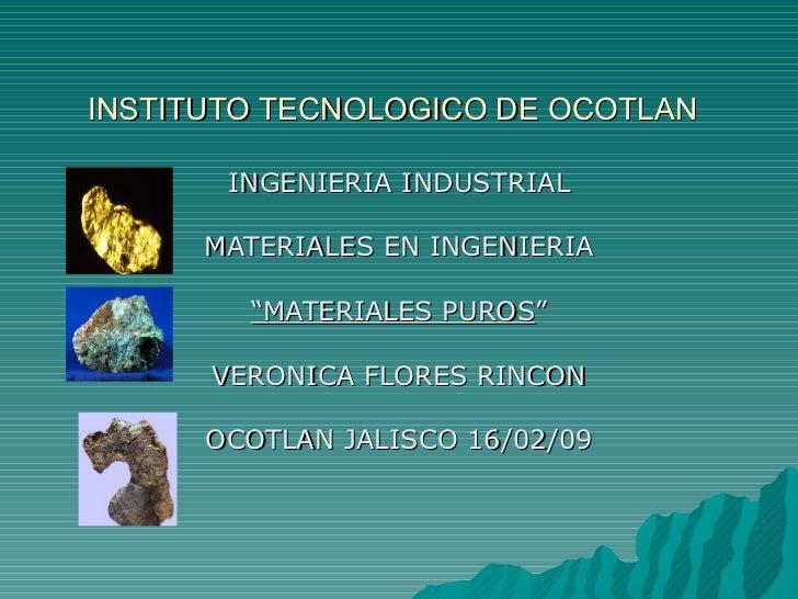 """INSTITUTO TECNOLOGICO DE OCOTLAN INGENIERIA INDUSTRIAL MATERIALES EN INGENIERIA """" MATERIALES PUROS """" VERONICA FLORES RINCO..."""