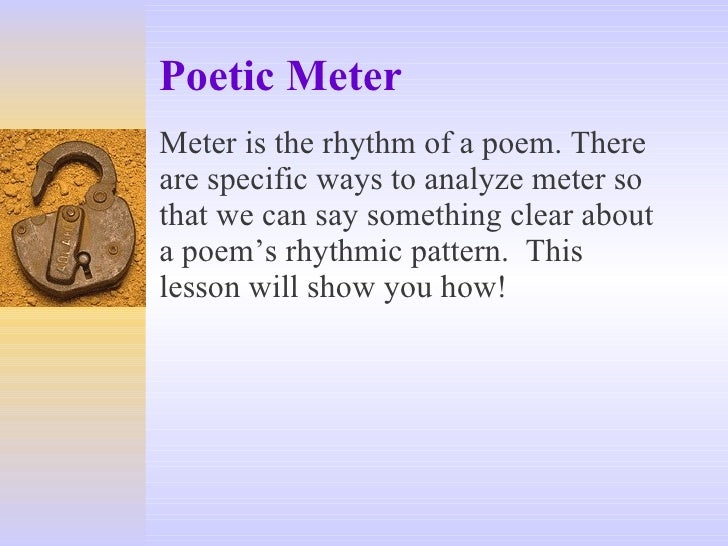 Poetic Meter Meter is the rhythm of a poem. There are specific ways to analyze meter so that we can say something clear ab...