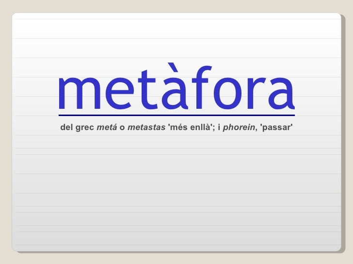 del grec  metá  o  metastas  'més enllà'; i  phorein , 'passar' metàfora