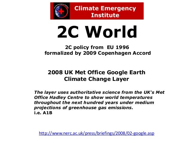 2C World           2C policy from EU 1996    formalized by 2009 Copenhagen Accord     2008 UK Met Office Google Earth     ...