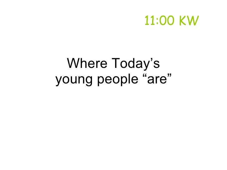 """11:00 KW     Where Today's young people """"are"""""""