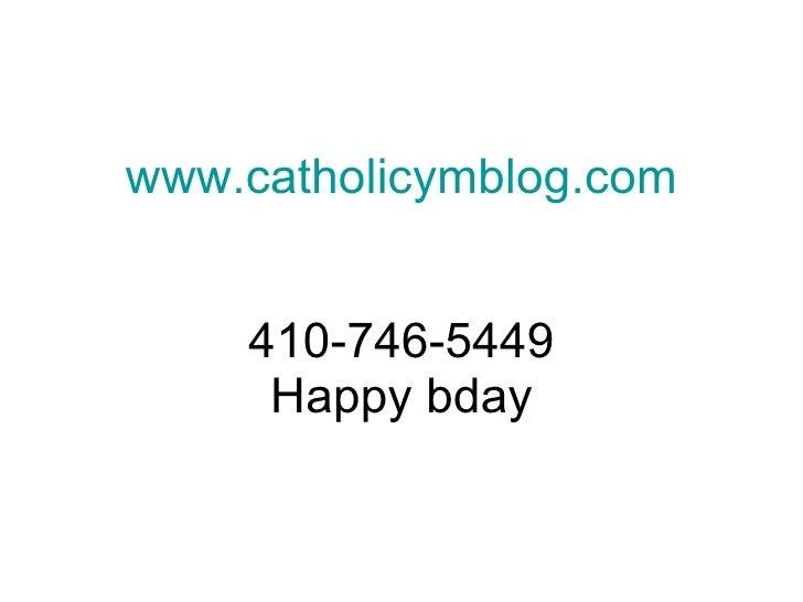 www.catholicymblog.com       410-746-5449      Happy bday