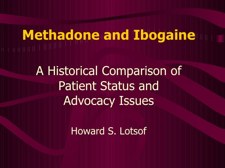Methadone and Ibogaine A Historical Comparison of Patient Status and Advocacy Issues Howard S. Lotsof