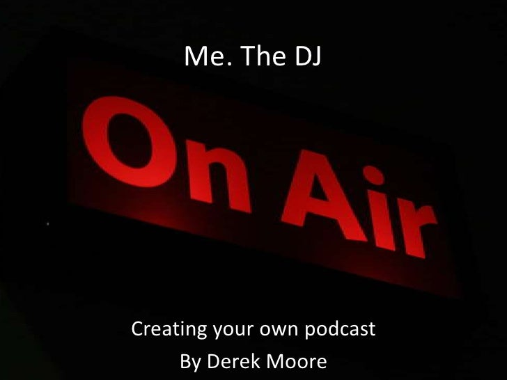 Me. The DJ<br />Creating your own podcast<br />By Derek Moore<br />