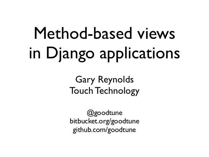 Method-based viewsin Django applications      Gary Reynolds     Touch Technology           @goodtune     bitbucket.org/goo...