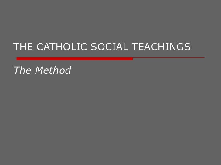 THE CATHOLIC SOCIAL TEACHINGS  The Method