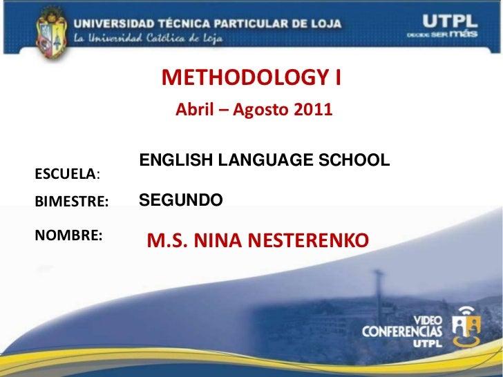 METHODOLOGY I<br />Abril – Agosto 2011<br />ENGLISH LANGUAGE SCHOOL<br />SEGUNDO <br />ESCUELA:<br />BIMESTRE:<br />NOMBRE...